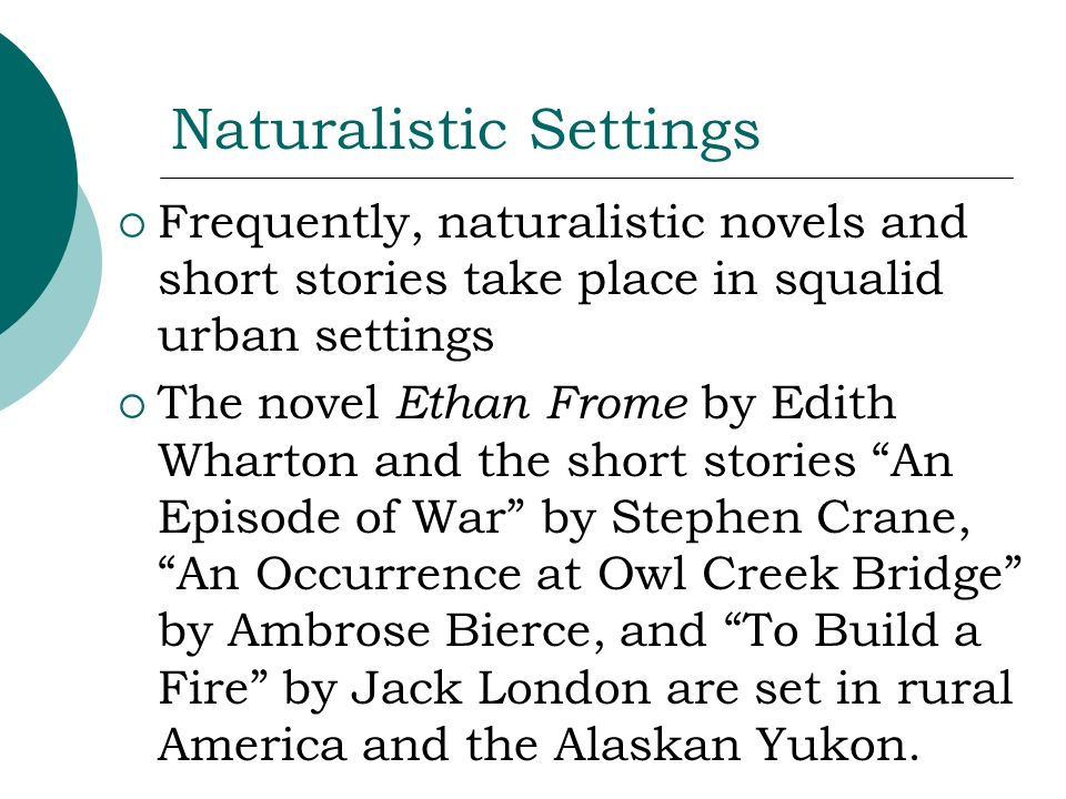 Naturalistic Settings Frequently, naturalistic novels and short stories take place in squalid urban settings The novel Ethan Frome by Edith Wharton an