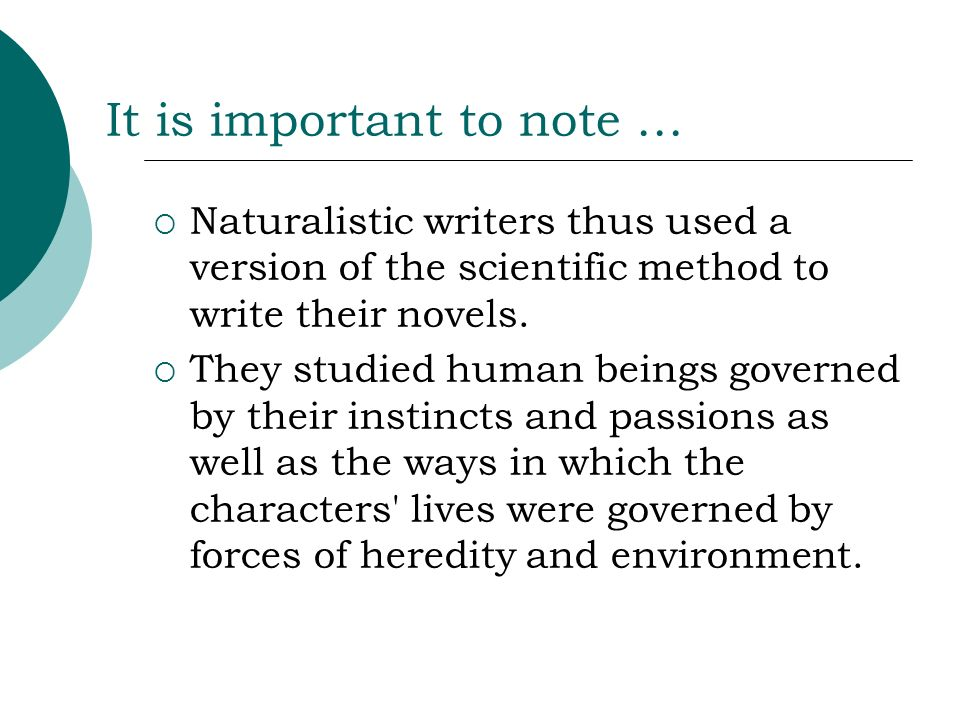 It is important to note … Naturalistic writers thus used a version of the scientific method to write their novels. They studied human beings governed