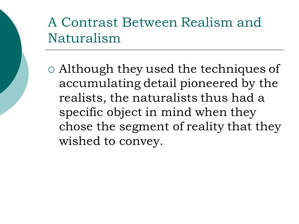 A Contrast Between Realism and Naturalism Although they used the techniques of accumulating detail pioneered by the realists, the naturalists thus had