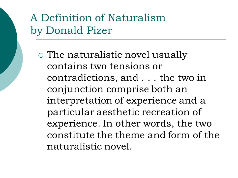 A Definition of Naturalism by Donald Pizer The naturalistic novel usually contains two tensions or contradictions, and... the two in conjunction compr