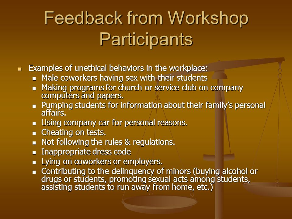 Feedback from Workshop Participants Examples of unethical behaviors in the workplace: Examples of unethical behaviors in the workplace: Male coworkers having sex with their students Male coworkers having sex with their students Making programs for church or service club on company computers and papers.