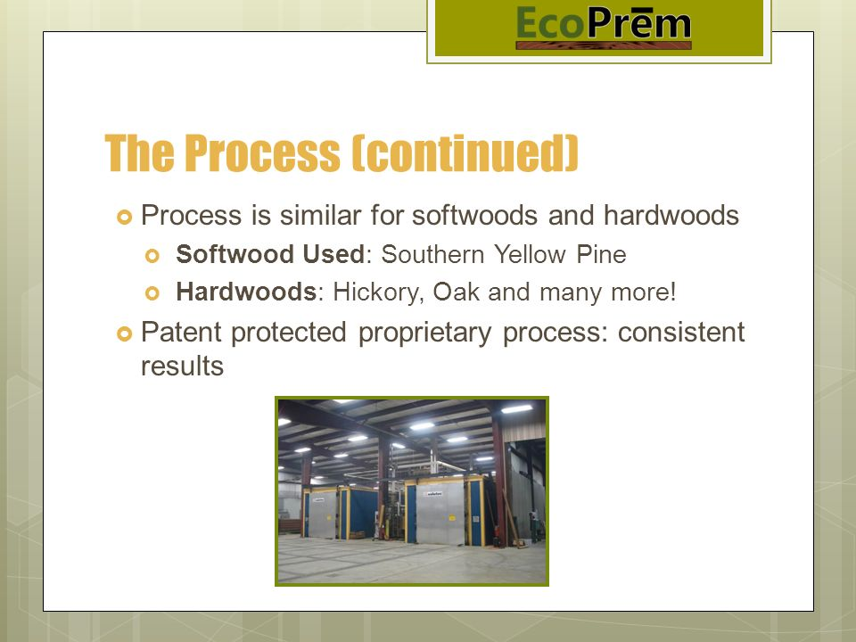 The Process (continued) Process is similar for softwoods and hardwoods Softwood Used: Southern Yellow Pine Hardwoods: Hickory, Oak and many more! Pate