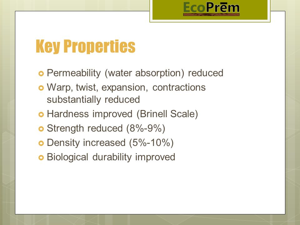 Key Properties Permeability (water absorption) reduced Warp, twist, expansion, contractions substantially reduced Hardness improved (Brinell Scale) St