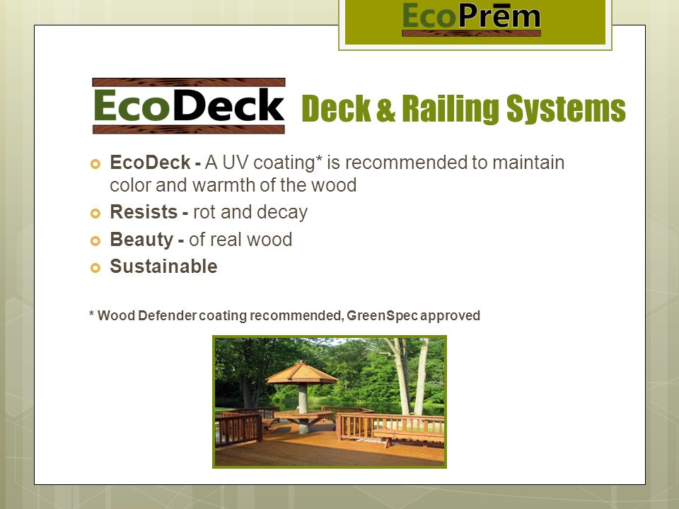 Deck & Railing Systems EcoDeck - A UV coating* is recommended to maintain color and warmth of the wood Resists - rot and decay Beauty - of real wood S