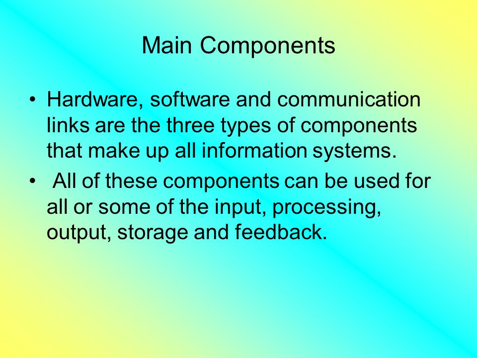 Main Components Hardware, software and communication links are the three types of components that make up all information systems.