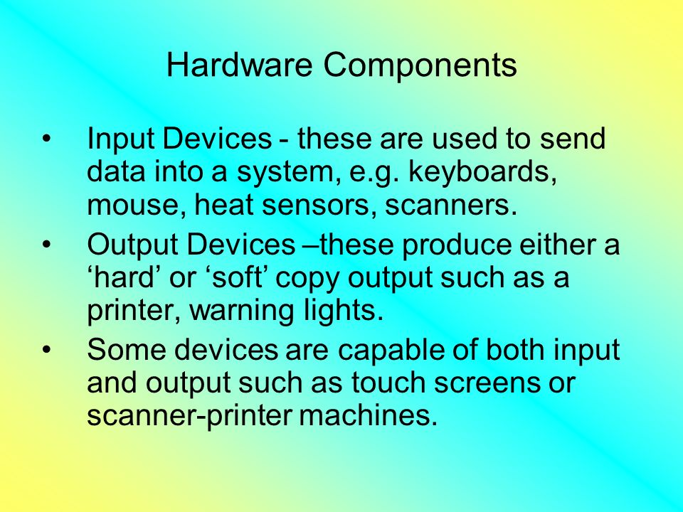 Hardware Components Input Devices - these are used to send data into a system, e.g.