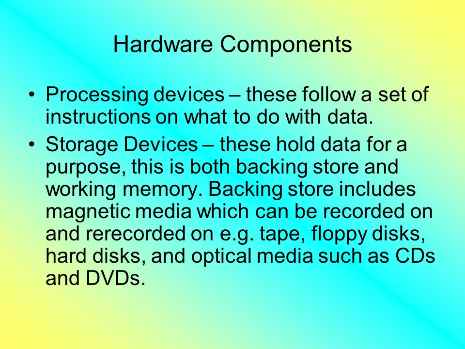 Hardware Components Processing devices – these follow a set of instructions on what to do with data.