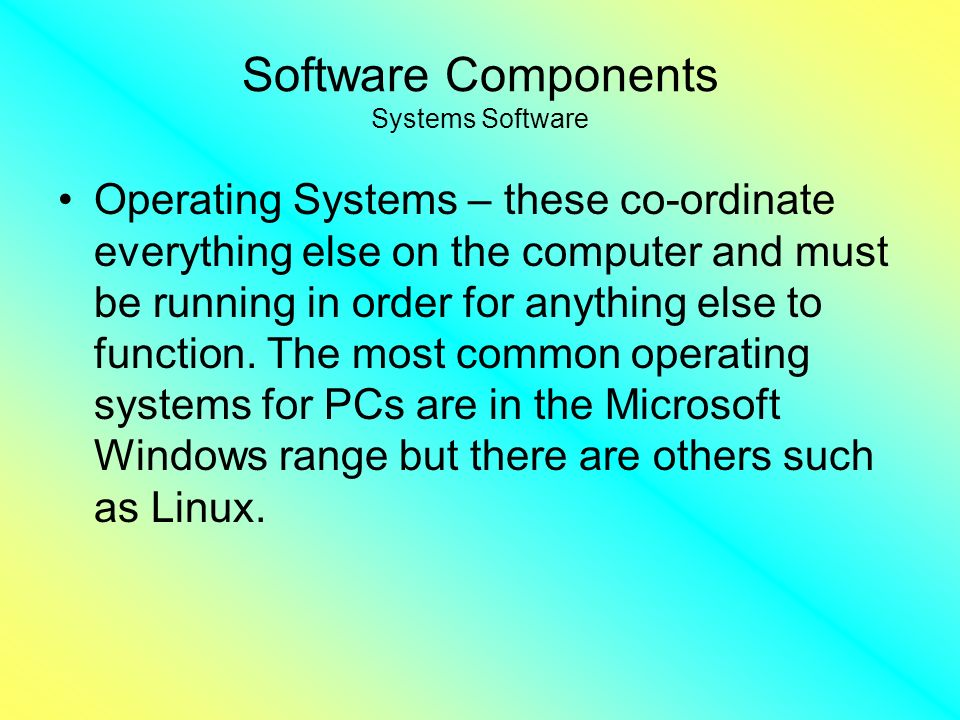Software Components Systems Software Operating Systems – these co-ordinate everything else on the computer and must be running in order for anything else to function.