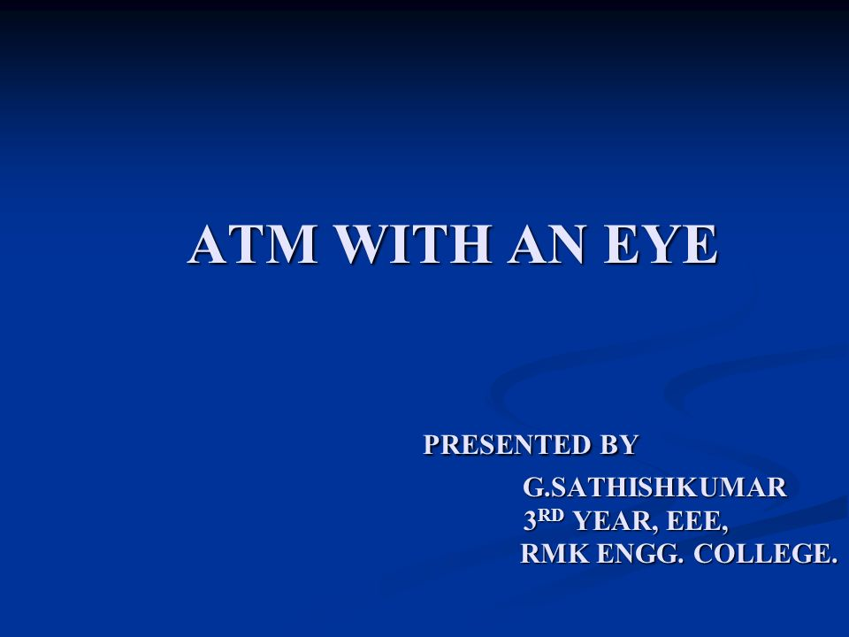 ATM WITH AN EYE PRESENTED BY G.SATHISHKUMAR 3 RD YEAR, EEE, RMK ENGG. COLLEGE. ATM WITH AN EYE PRESENTED BY G.SATHISHKUMAR 3 RD YEAR, EEE, RMK ENGG. C