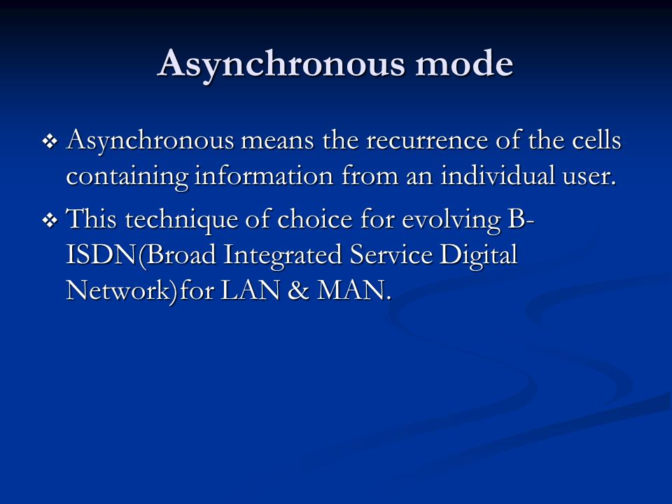 Asynchronous mode Asynchronous means the recurrence of the cells containing information from an individual user. Asynchronous means the recurrence of