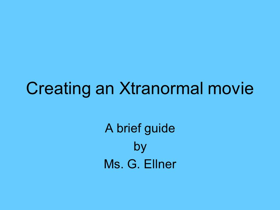 Creating an Xtranormal movie A brief guide by Ms. G. Ellner