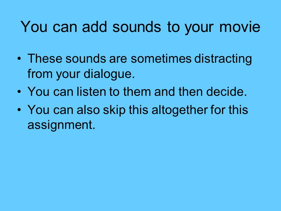 You can add sounds to your movie These sounds are sometimes distracting from your dialogue. You can listen to them and then decide. You can also skip