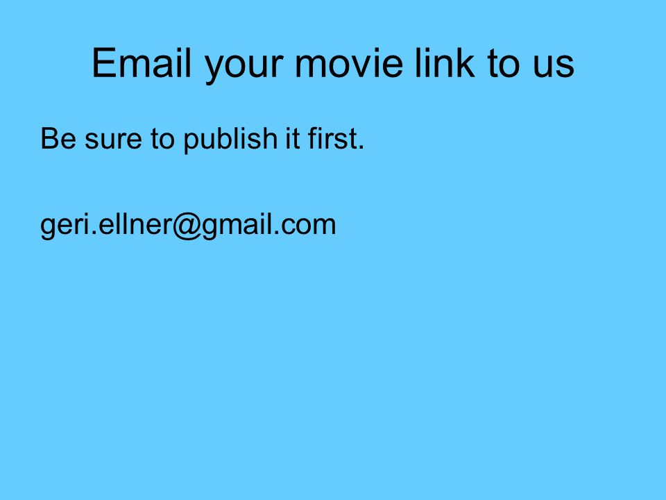 Email your movie link to us Be sure to publish it first. geri.ellner@gmail.com