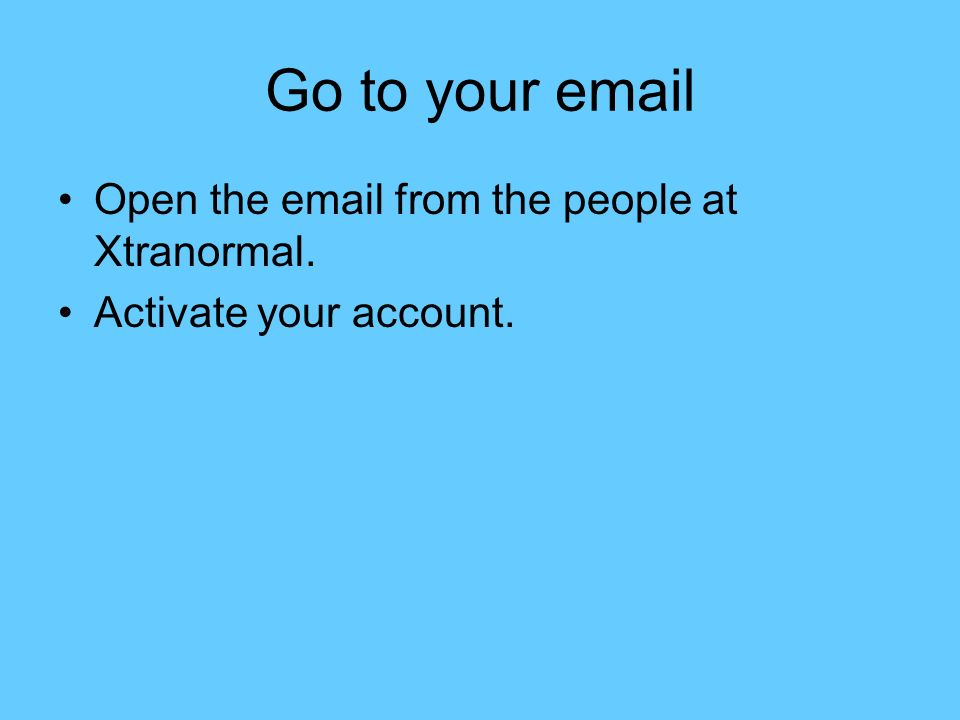 Go to your email Open the email from the people at Xtranormal. Activate your account.