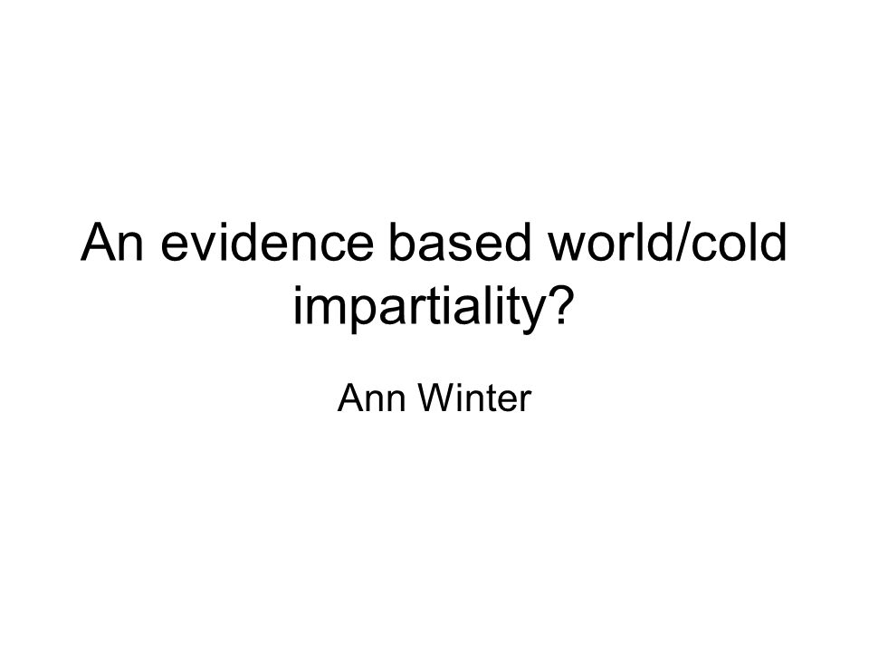 An evidence based world/cold impartiality? Ann Winter