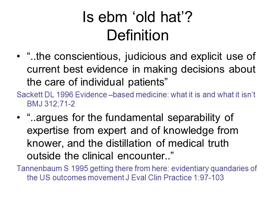 Is ebm old hat? Definition..the conscientious, judicious and explicit use of current best evidence in making decisions about the care of individual pa