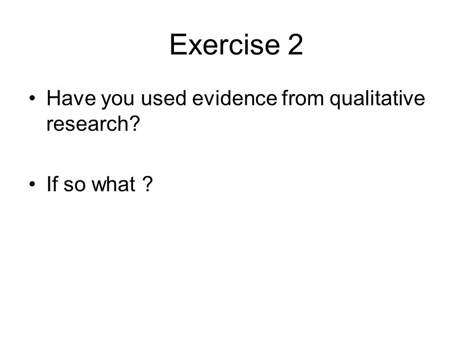 Exercise 2 Have you used evidence from qualitative research? If so what ?