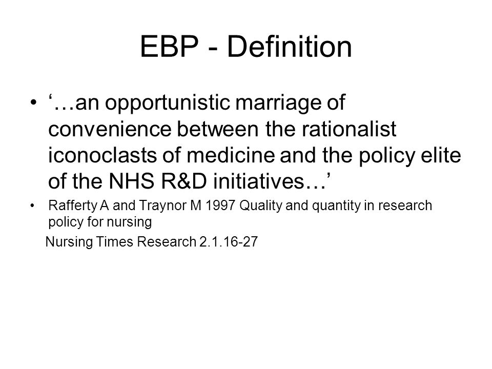 EBP - Definition …an opportunistic marriage of convenience between the rationalist iconoclasts of medicine and the policy elite of the NHS R&D initiat