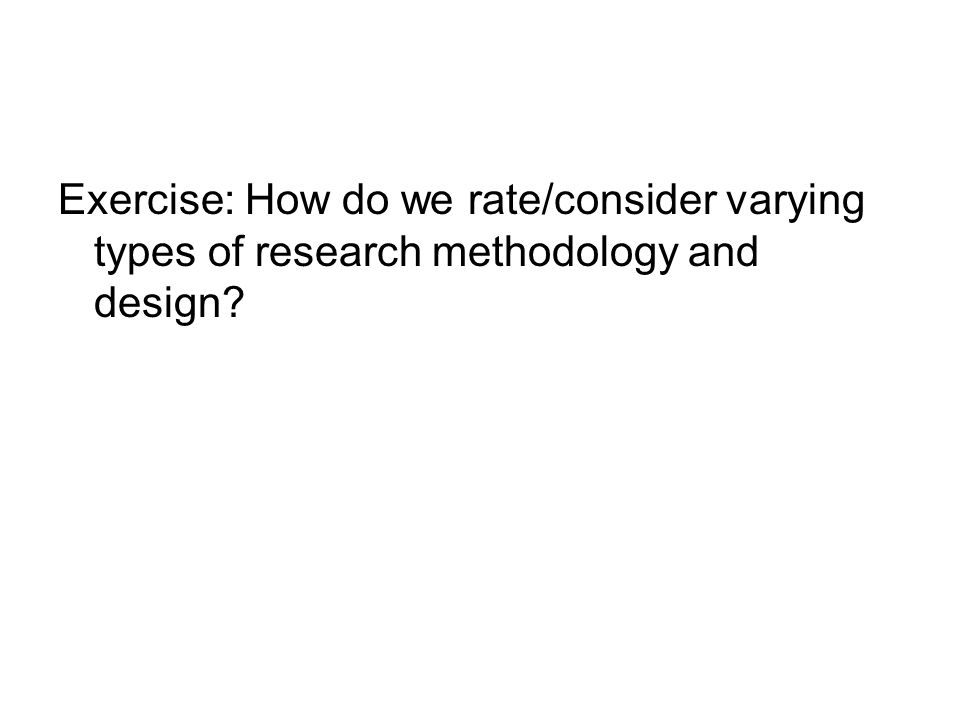 Exercise: How do we rate/consider varying types of research methodology and design?