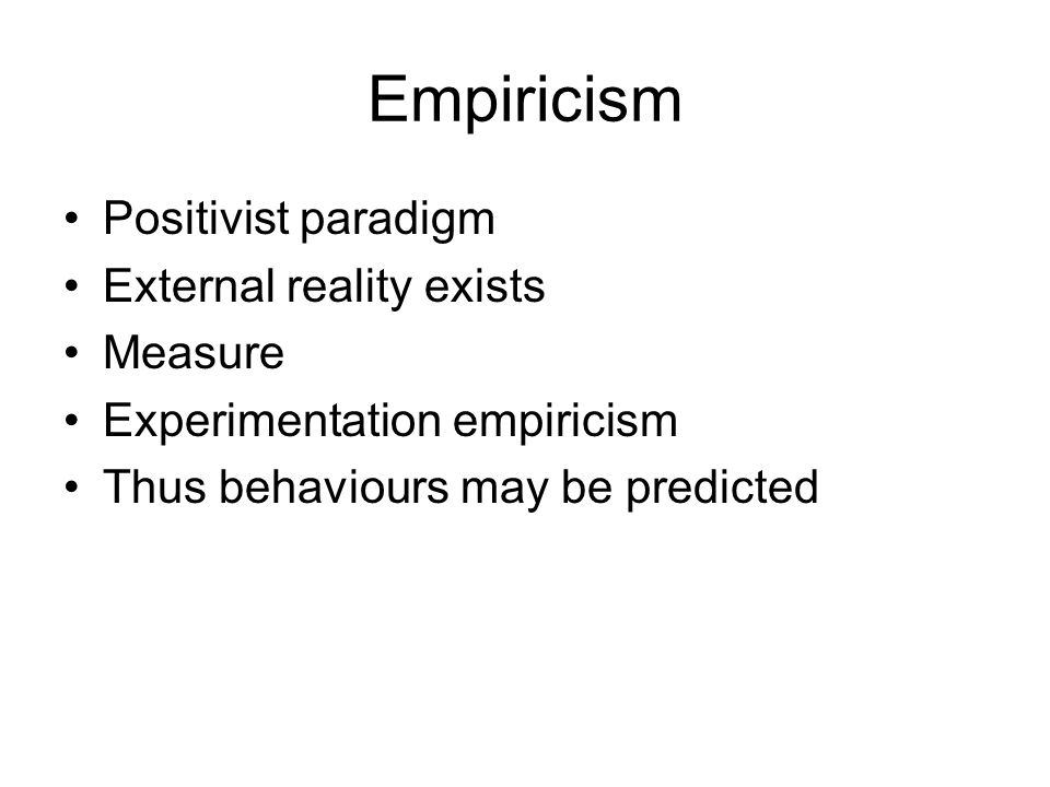 Positivism Empiricism – facts Determinism – cause and effect Hypothetico-deductive – testing hypotheses Logic – statistical data Post-positivism – modified positivism that there cannot be complete objectivity but findings are probably true if validity established