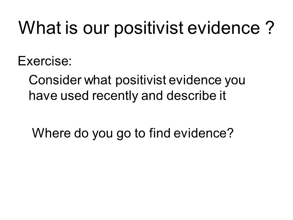 What is our positivist evidence ? Exercise: Consider what positivist evidence you have used recently and describe it Where do you go to find evidence?