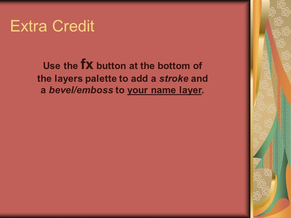 Extra Credit Use the fx button at the bottom of the layers palette to add a stroke and a bevel/emboss to your name layer.