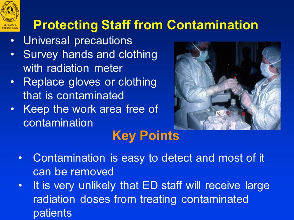 Key Points Contamination is easy to detect and most of it can be removed It is very unlikely that ED staff will receive large radiation doses from tre