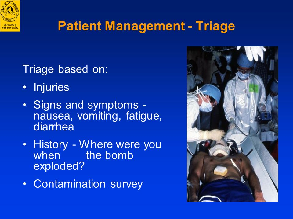 Patient Management - Triage Triage based on: Injuries Signs and symptoms - nausea, vomiting, fatigue, diarrhea History - Where were you when the bomb