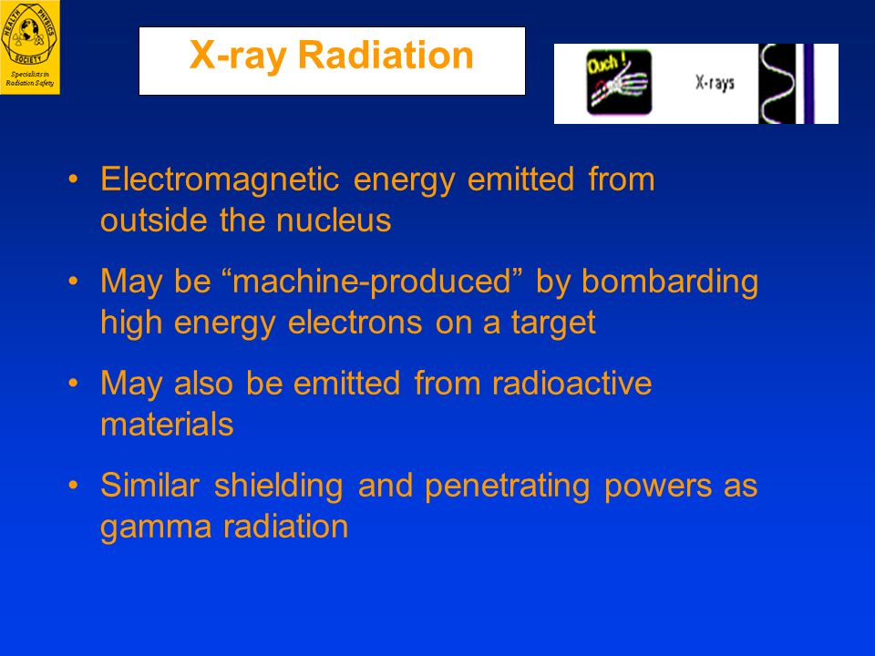 X-ray Radiation Electromagnetic energy emitted from outside the nucleus May be machine-produced by bombarding high energy electrons on a target May al