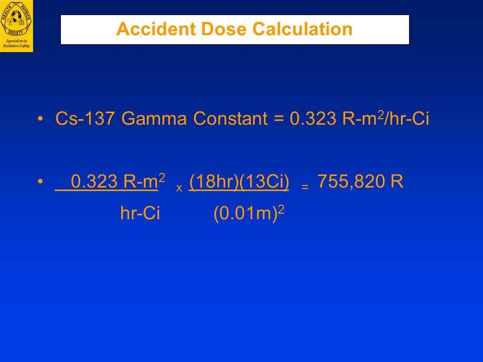 Accident Dose Calculation Cs-137 Gamma Constant = 0.323 R-m 2 /hr-Ci 0.323 R-m 2 x (18hr)(13Ci) = 755,820 R hr-Ci (0.01m) 2