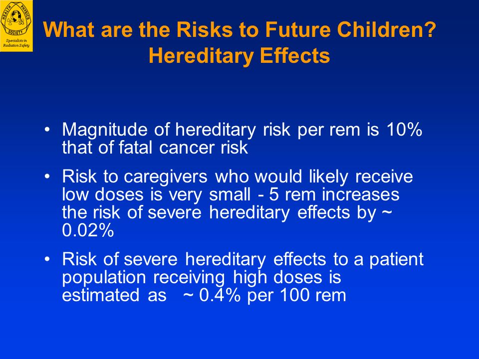 What are the Risks to Future Children? Hereditary Effects Magnitude of hereditary risk per rem is 10% that of fatal cancer risk Risk to caregivers who