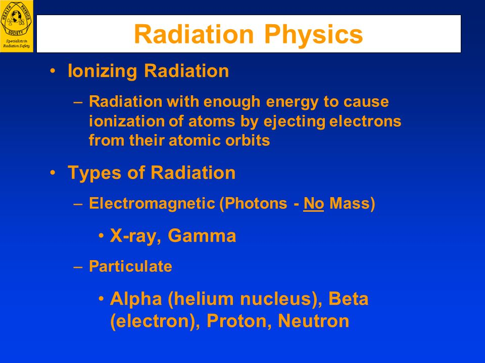 Radiation Physics Ionizing Radiation –Radiation with enough energy to cause ionization of atoms by ejecting electrons from their atomic orbits Types o