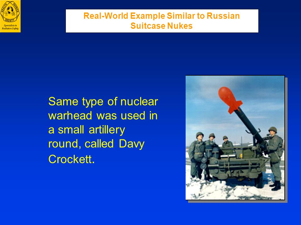Same type of nuclear warhead was used in a small artillery round, called Davy Crockett. Real-World Example Similar to Russian Suitcase Nukes