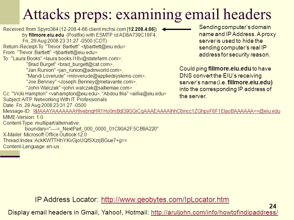 24 Attacks preps: examining email headers Received: from Spyro364 (12-208-4-66.client.mchsi.com [12.208.4.66]) by fillmore.eiu.edu (Postfix) with ESMT
