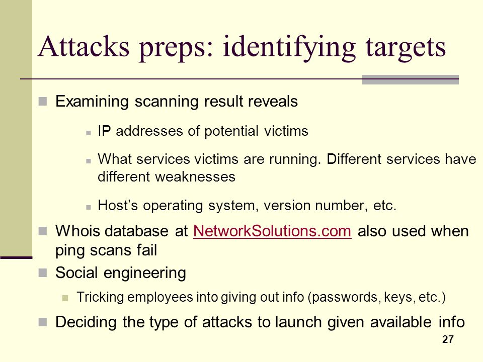 27 Attacks preps: identifying targets Examining scanning result reveals IP addresses of potential victims What services victims are running. Different