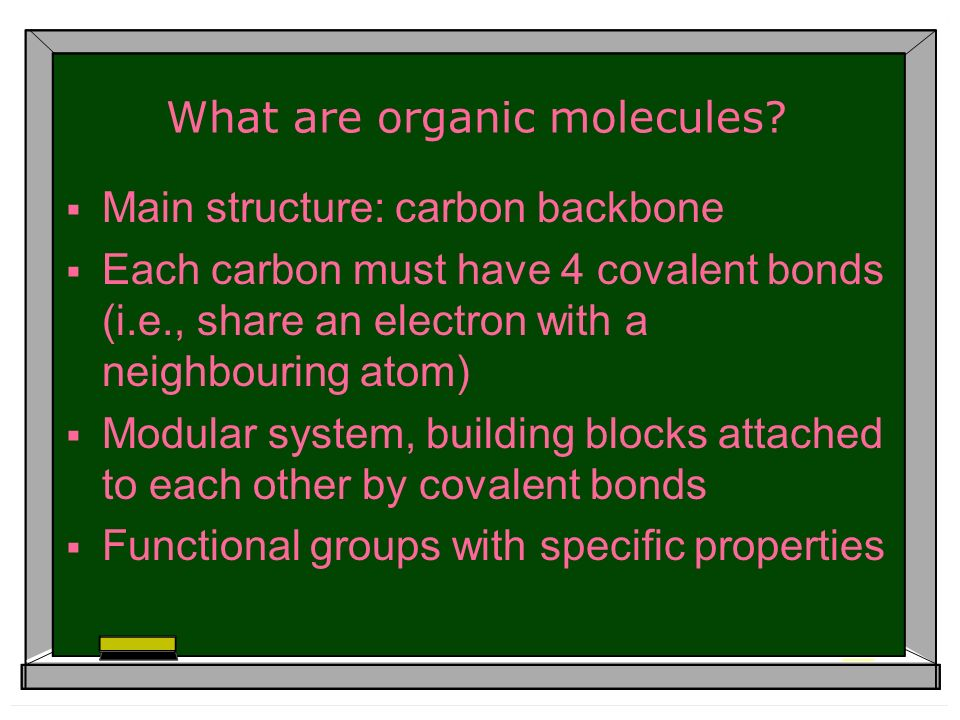 What are organic molecules? Main structure: carbon backbone Each carbon must have 4 covalent bonds (i.e., share an electron with a neighbouring atom)