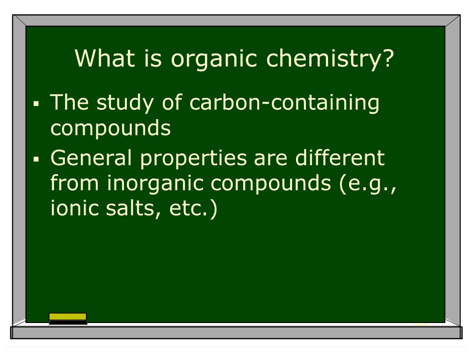 What is organic chemistry? The study of carbon-containing compounds General properties are different from inorganic compounds (e.g., ionic salts, etc.