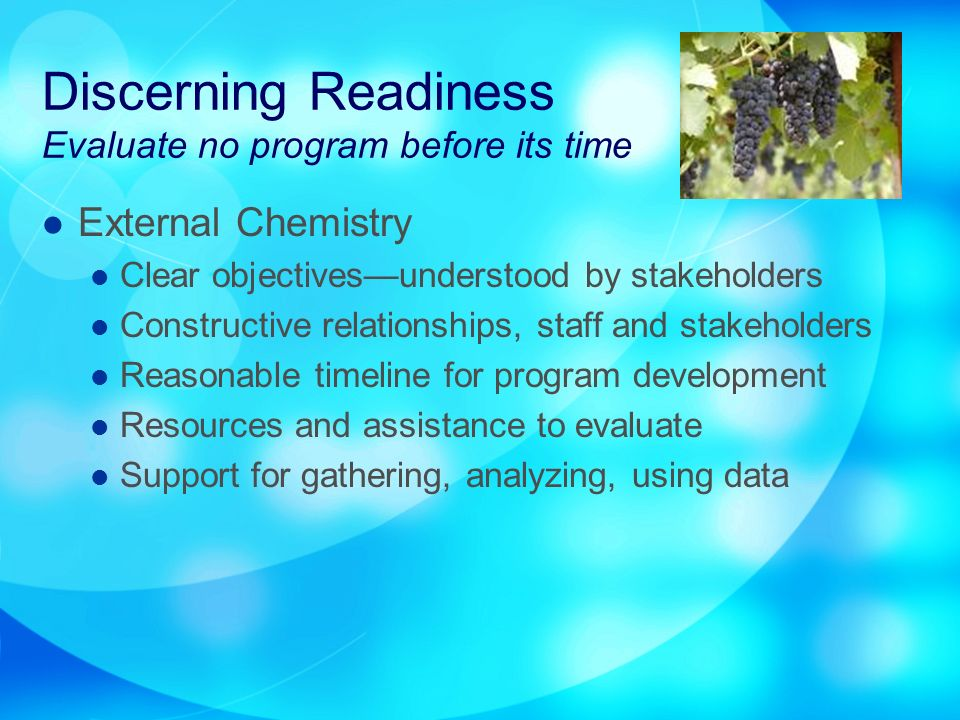 Discerning Readiness Evaluate no program before its time External Chemistry Clear objectivesunderstood by stakeholders Constructive relationships, staff and stakeholders Reasonable timeline for program development Resources and assistance to evaluate Support for gathering, analyzing, using data