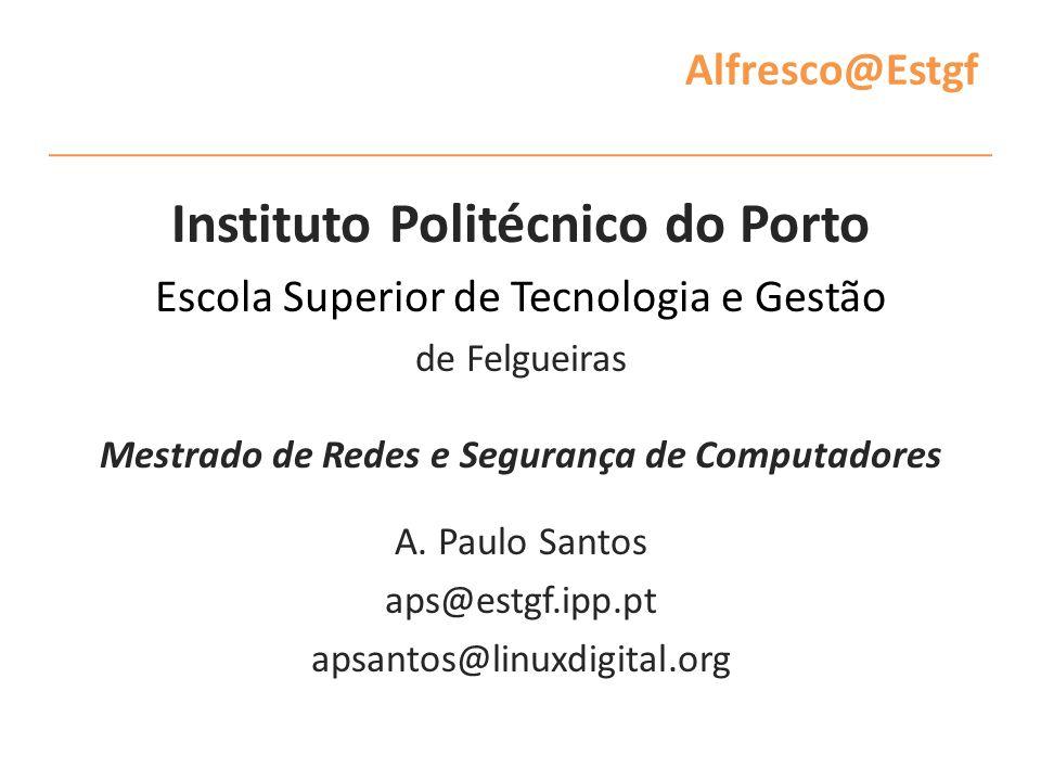 Alfresco@Estgf Instituto Politécnico do Porto Escola Superior de Tecnologia e Gestão de Felgueiras Mestrado de Redes e Segurança de Computadores A.
