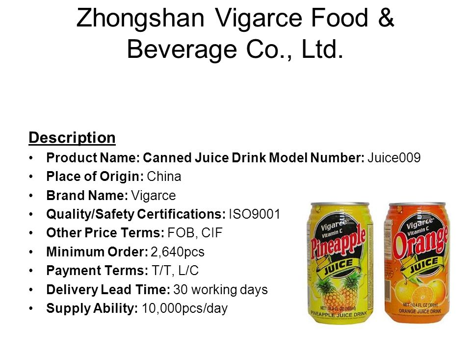 Zhongshan Vigarce Food & Beverage Co., Ltd. Description Product Name: Canned Juice Drink Model Number: Juice009 Place of Origin: China Brand Name: Vig