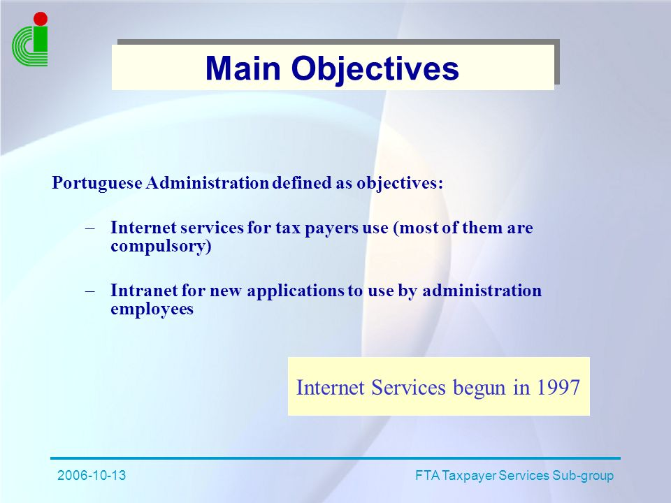 2006-10-13FTA Taxpayer Services Sub-group Main Objectives Portuguese Administration defined as objectives: –Internet services for tax payers use (most of them are compulsory) –Intranet for new applications to use by administration employees Internet Services begun in 1997