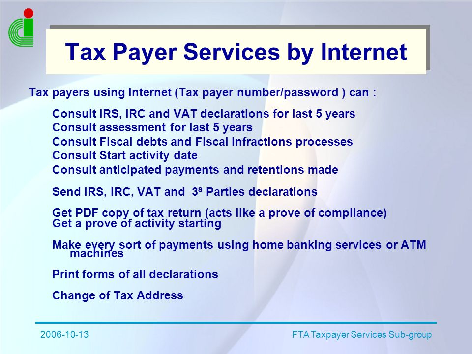 2006-10-13FTA Taxpayer Services Sub-group Tax Payer Services by Internet Tax payers using Internet (Tax payer number/password ) can : Consult IRS, IRC