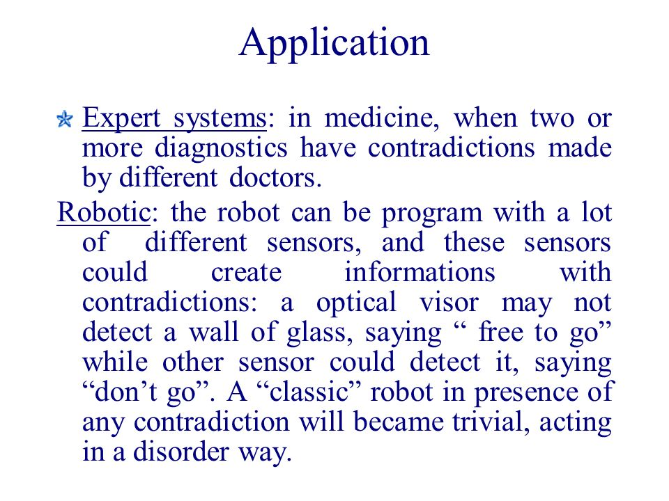 Application Expert systems: in medicine, when two or more diagnostics have contradictions made by different doctors. Robotic: the robot can be program