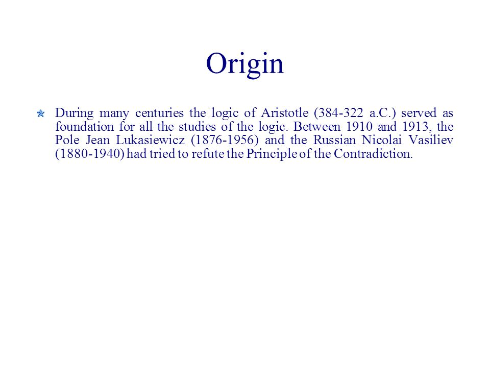 Origin During many centuries the logic of Aristotle (384-322 a.C.) served as foundation for all the studies of the logic. Between 1910 and 1913, the P