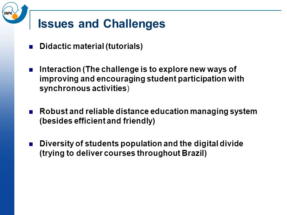 Issues and Challenges Didactic material (tutorials) Interaction (The challenge is to explore new ways of improving and encouraging student participation with synchronous activities) Robust and reliable distance education managing system (besides efficient and friendly) Diversity of students population and the digital divide (trying to deliver courses throughout Brazil)