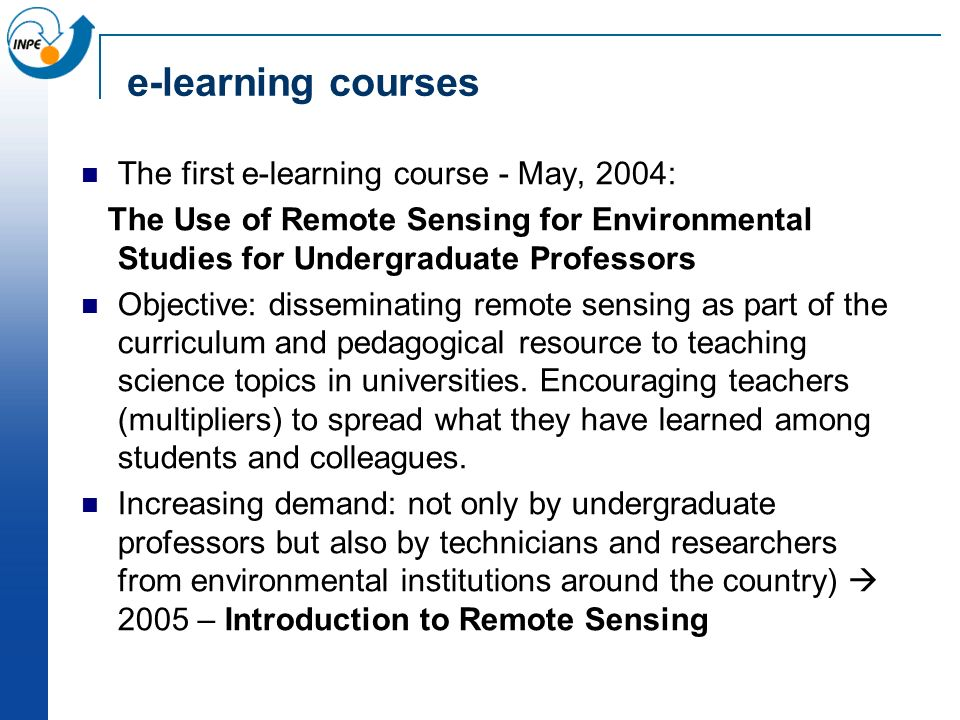e-learning courses The first e-learning course - May, 2004: The Use of Remote Sensing for Environmental Studies for Undergraduate Professors Objective: disseminating remote sensing as part of the curriculum and pedagogical resource to teaching science topics in universities.