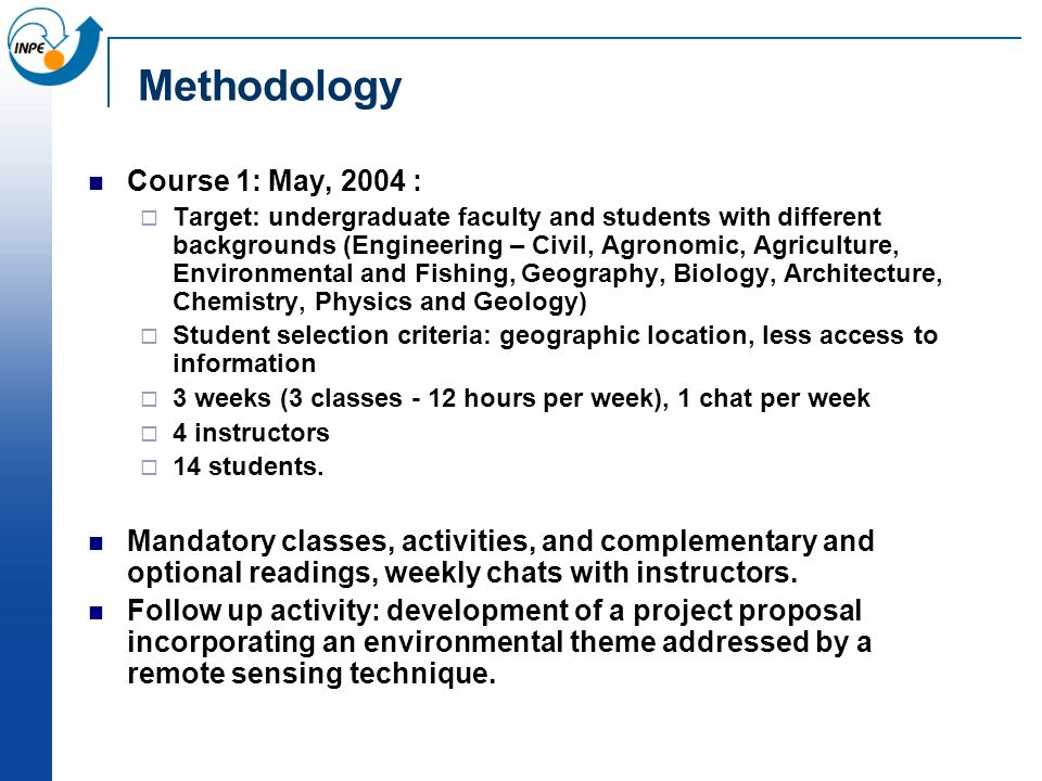 Methodology Course 1: May, 2004 : Target: undergraduate faculty and students with different backgrounds (Engineering – Civil, Agronomic, Agriculture, Environmental and Fishing, Geography, Biology, Architecture, Chemistry, Physics and Geology) Student selection criteria: geographic location, less access to information 3 weeks (3 classes - 12 hours per week), 1 chat per week 4 instructors 14 students.