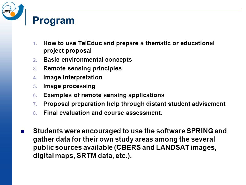 Program How to use TelEduc and prepare a thematic or educational project proposal Basic environmental concepts Remote sensing principles Image Interpretation Image processing Examples of remote sensing applications Proposal preparation help through distant student advisement Final evaluation and course assessment.