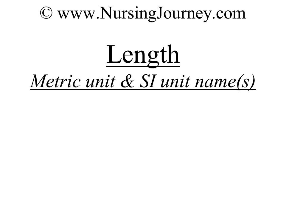 © www.NursingJourney.com Length Metric unit & SI unit name(s)