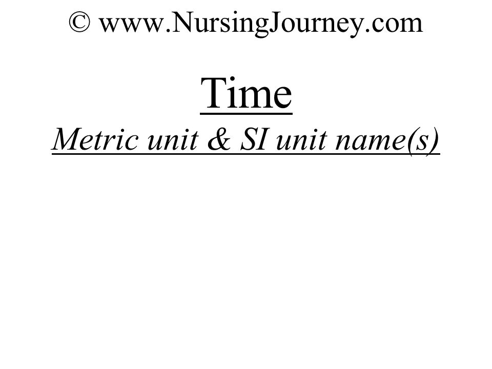 © www.NursingJourney.com Time Metric unit & SI unit name(s)